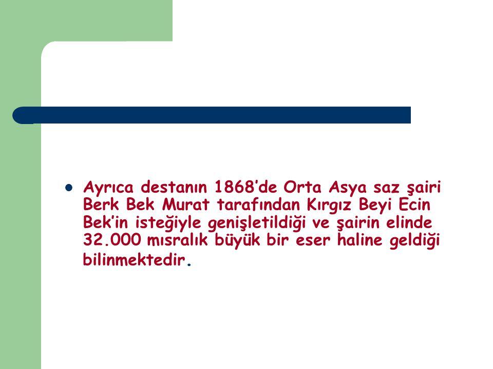 Ayrıca destanın 1868'de Orta Asya saz şairi Berk Bek Murat tarafından Kırgız Beyi Ecin Bek'in isteğiyle genişletildiği ve şairin elinde 32.000 mısralı