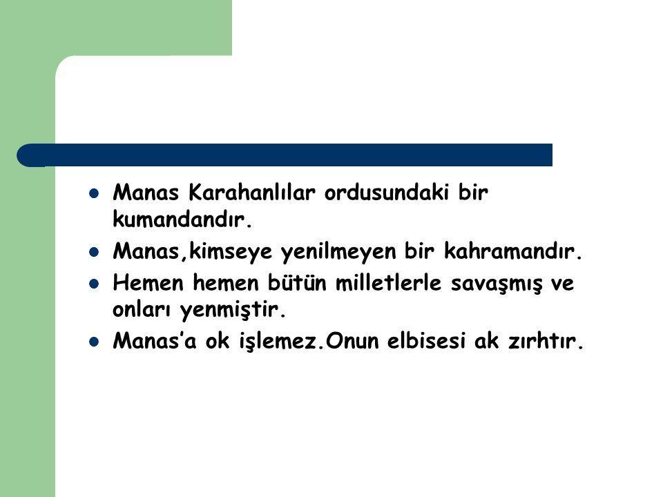 Manas Karahanlılar ordusundaki bir kumandandır. Manas,kimseye yenilmeyen bir kahramandır. Hemen hemen bütün milletlerle savaşmış ve onları yenmiştir.