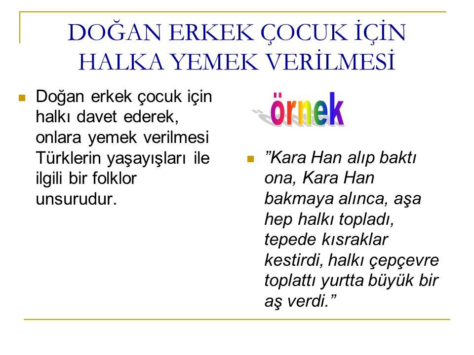 DOĞAN ERKEK ÇOCUK İÇİN HALKA YEMEK VERİLMESİ Doğan erkek çocuk için halkı davet ederek, onlara yemek verilmesi Türklerin yaşayışları ile ilgili bir fo