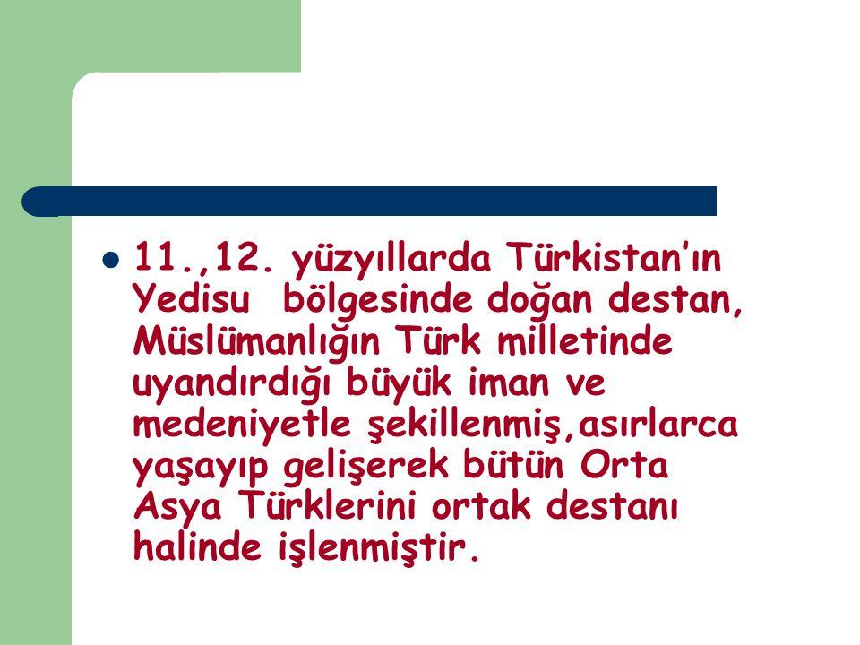 11.,12. yüzyıllarda Türkistan'ın Yedisu bölgesinde doğan destan, Müslümanlığın Türk milletinde uyandırdığı büyük iman ve medeniyetle şekillenmiş,asırl