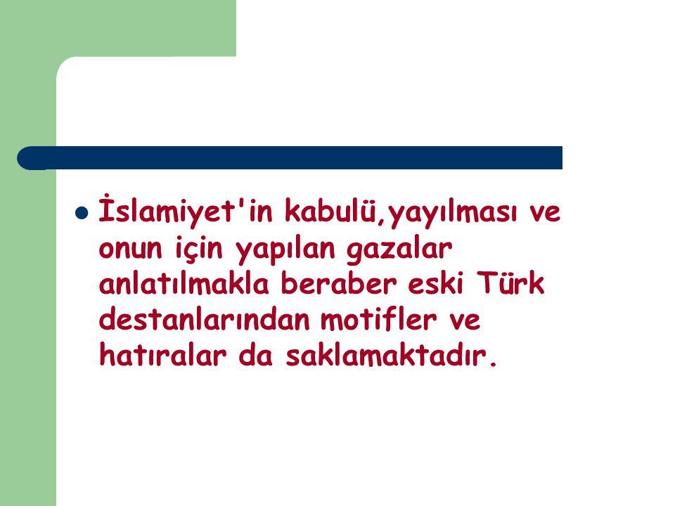 İslamiyet'in kabulü,yayılması ve onun için yapılan gazalar anlatılmakla beraber eski Türk destanlarından motifler ve hatıralar da saklamaktadır.