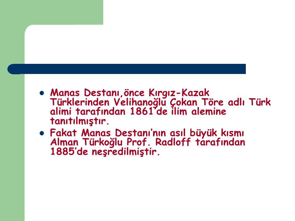 Manas Destanı,önce Kırgız-Kazak Türklerinden Velihanoğlu Çokan Töre adlı Türk alimi tarafından 1861'de ilim alemine tanıtılmıştır. Fakat Manas Destanı