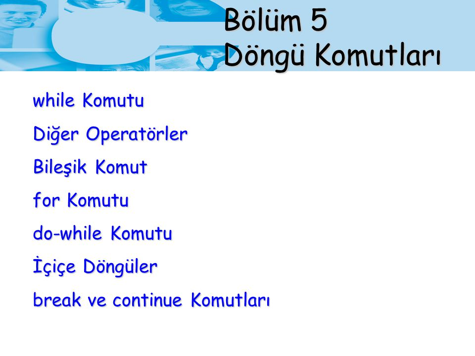 Bölüm 5 Döngü Komutları while Komutu Diğer Operatörler Bileşik Komut for Komutu do-while Komutu İçiçe Döngüler break ve continue Komutları