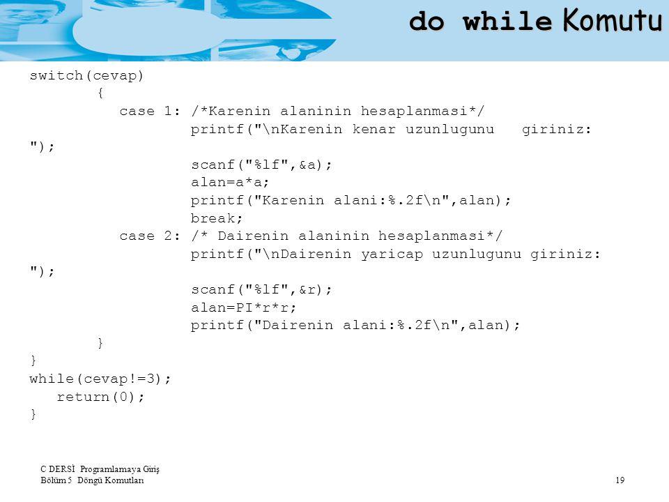 C DERSİ Programlamaya Giriş Bölüm 5 Döngü Komutları 19 do while Komutu switch(cevap) { case 1: /*Karenin alaninin hesaplanmasi*/ printf(