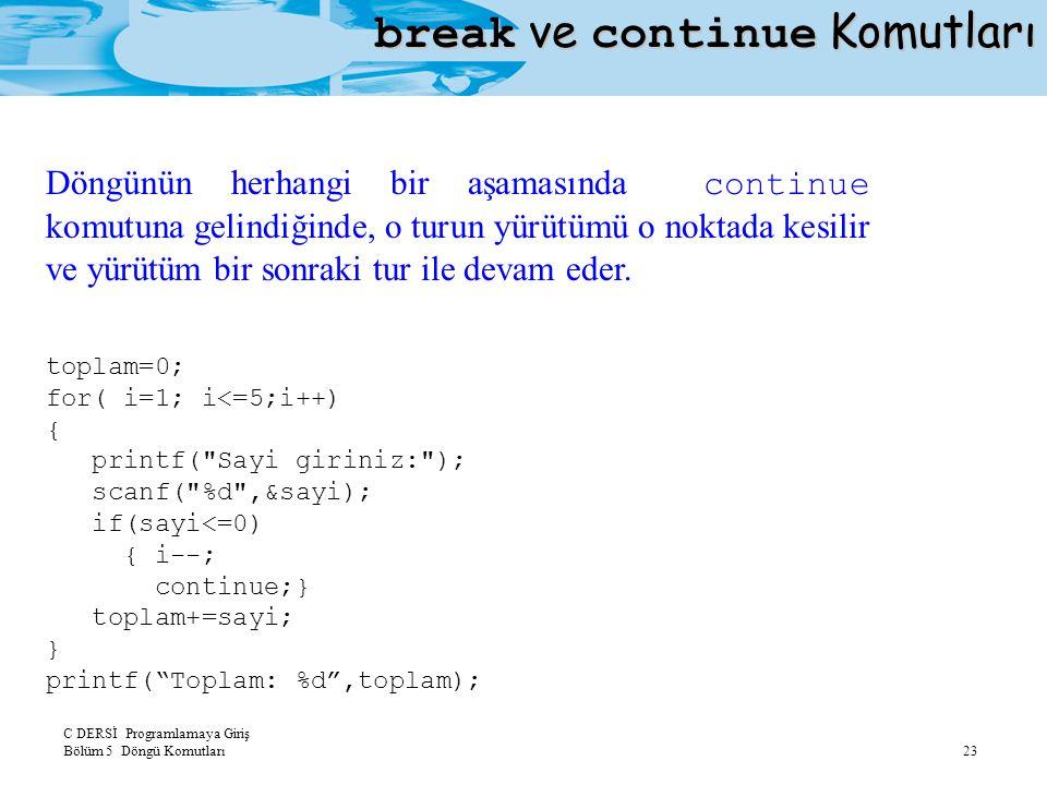 C DERSİ Programlamaya Giriş Bölüm 5 Döngü Komutları 23 break ve continue Komutları Döngünün herhangi bir aşamasında continue komutuna gelindiğinde, o