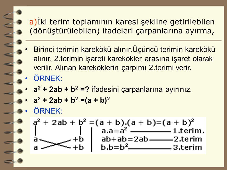 13 a)İki terim toplamının karesi şekline getirilebilen (dönüştürülebilen) ifadeleri çarpanlarına ayırma, Birinci terimin karekökü alınır.Üçüncü terimin karekökü alınır.