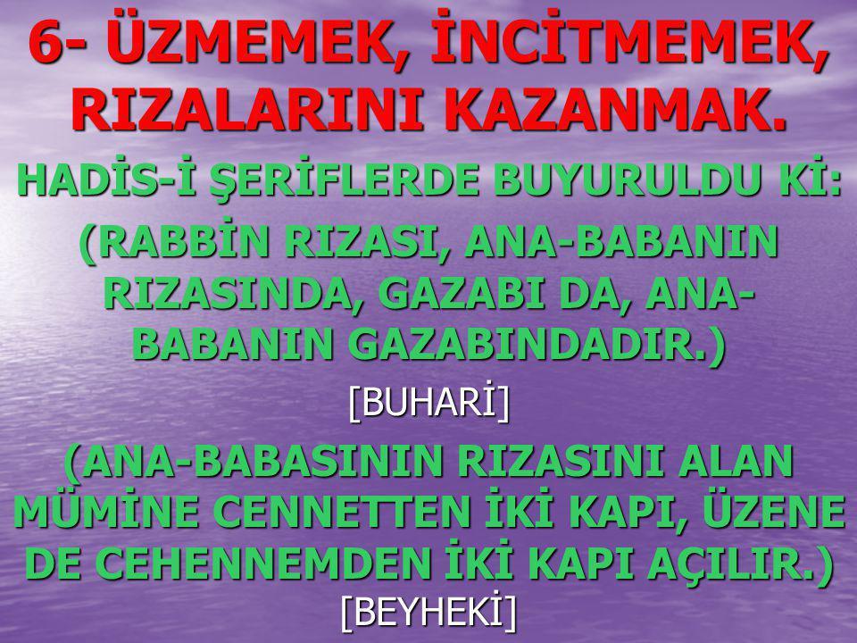 6- ÜZMEMEK, İNCİTMEMEK, RIZALARINI KAZANMAK. HADİS-İ ŞERİFLERDE BUYURULDU Kİ: (RABBİN RIZASI, ANA-BABANIN RIZASINDA, GAZABI DA, ANA- BABANIN GAZABINDA