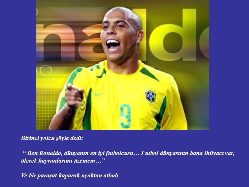 Birinci yolcu şöyle dedi: Ben Ronaldo, dünyanın en iyi futbolcusu… Futbol dünyasının bana ihtiyacı var, ölerek hayranlarımı üzemem… Ve bir paraşüt kaparak uçaktan atladı.