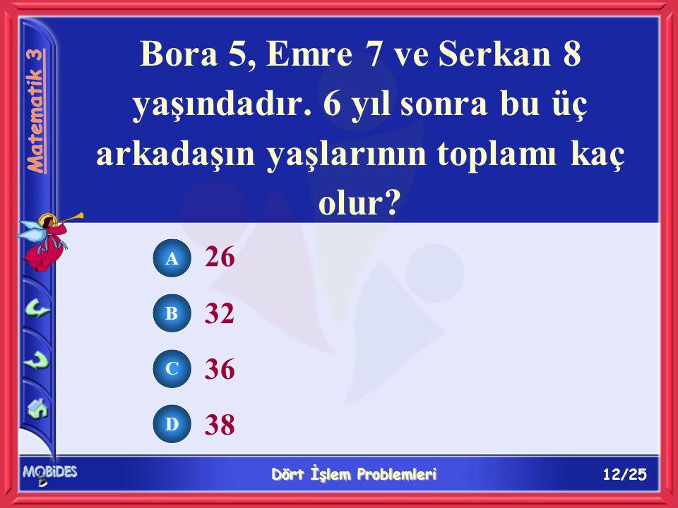 12/25 Dört İşlem Problemleri A B C D 26 32 36 38 Bora 5, Emre 7 ve Serkan 8 yaşındadır.