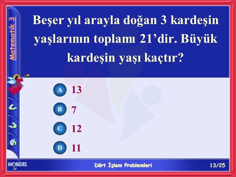13/25 Dört İşlem Problemleri A B C D 13 7 12 11 Beşer yıl arayla doğan 3 kardeşin yaşlarının toplamı 21'dir.