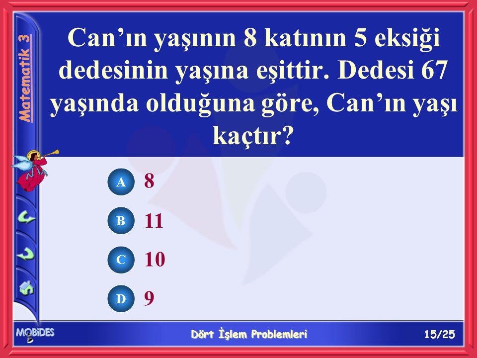 15/25 Dört İşlem Problemleri A B C D 8 11 10 9 Can'ın yaşının 8 katının 5 eksiği dedesinin yaşına eşittir.