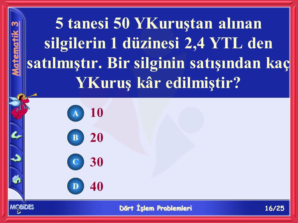 16/25 Dört İşlem Problemleri A B C D 10 20 30 40 5 tanesi 50 YKuruştan alınan silgilerin 1 düzinesi 2,4 YTL den satılmıştır.
