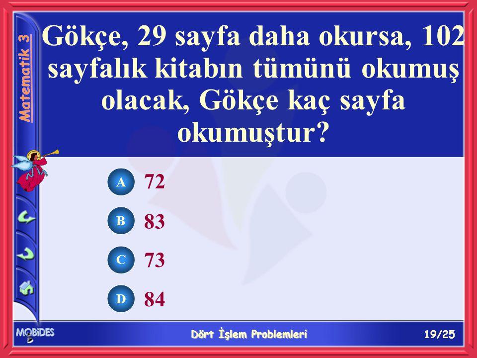 19/25 Dört İşlem Problemleri A B C D 72 83 73 84 Gökçe, 29 sayfa daha okursa, 102 sayfalık kitabın tümünü okumuş olacak, Gökçe kaç sayfa okumuştur