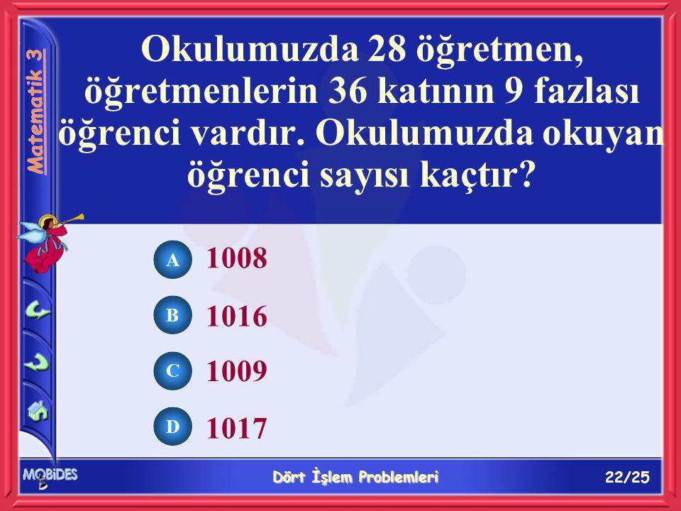 22/25 Dört İşlem Problemleri A B C D 1008 1016 1009 1017 Okulumuzda 28 öğretmen, öğretmenlerin 36 katının 9 fazlası öğrenci vardır.