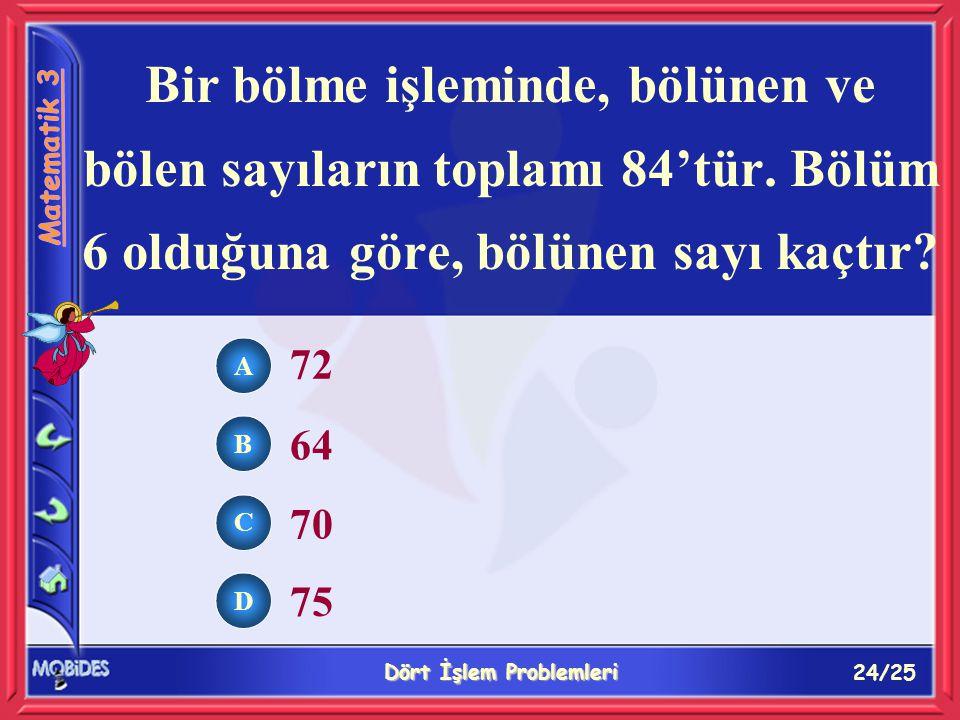 24/25 Dört İşlem Problemleri A B C D 72 64 70 75 Bir bölme işleminde, bölünen ve bölen sayıların toplamı 84'tür.