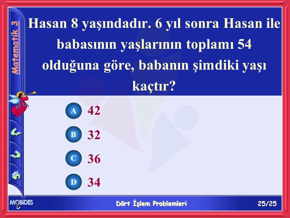25/25 Dört İşlem Problemleri A B C D 42 32 36 34 Hasan 8 yaşındadır.