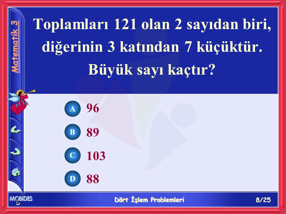 8/25 Dört İşlem Problemleri A B C D 96 89 103 88 Toplamları 121 olan 2 sayıdan biri, diğerinin 3 katından 7 küçüktür.