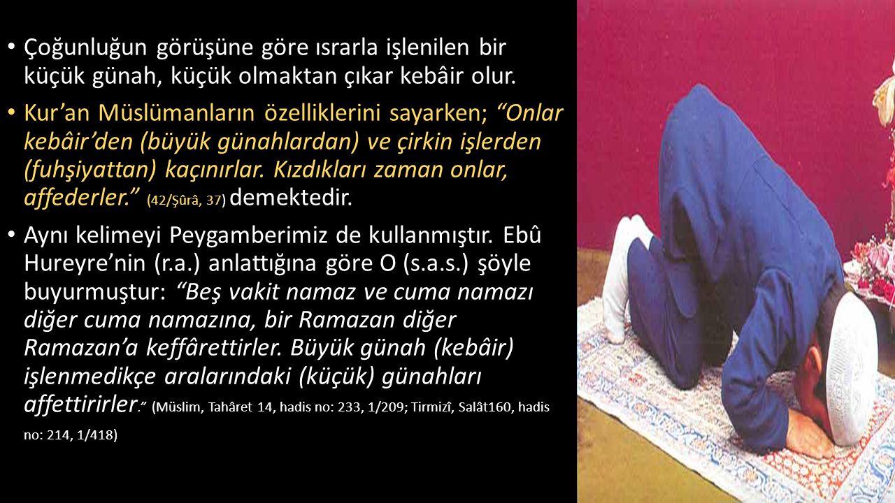 """Çoğunluğun görüşüne göre ısrarla işlenilen bir küçük günah, küçük olmaktan çıkar kebâir olur. Kur'an Müslümanların özelliklerini sayarken; """"Onlar kebâ"""