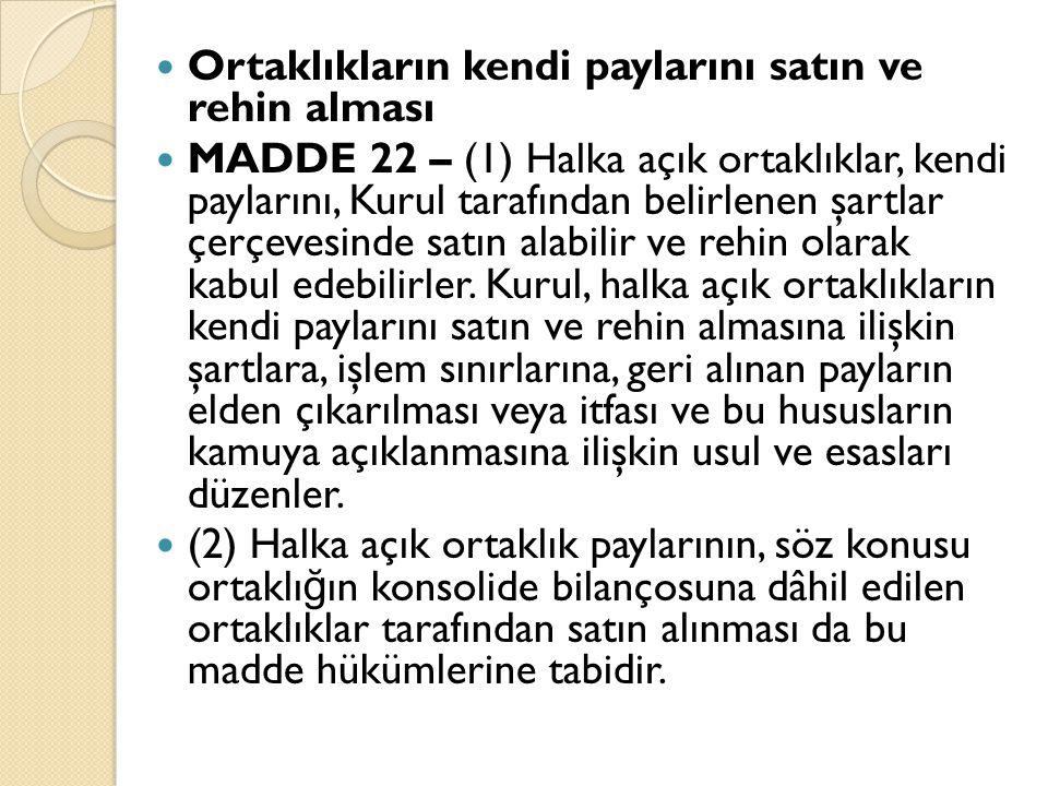 Ortaklıkların kendi paylarını satın ve rehin alması MADDE 22 – (1) Halka açık ortaklıklar, kendi paylarını, Kurul tarafından belirlenen şartlar çerçevesinde satın alabilir ve rehin olarak kabul edebilirler.