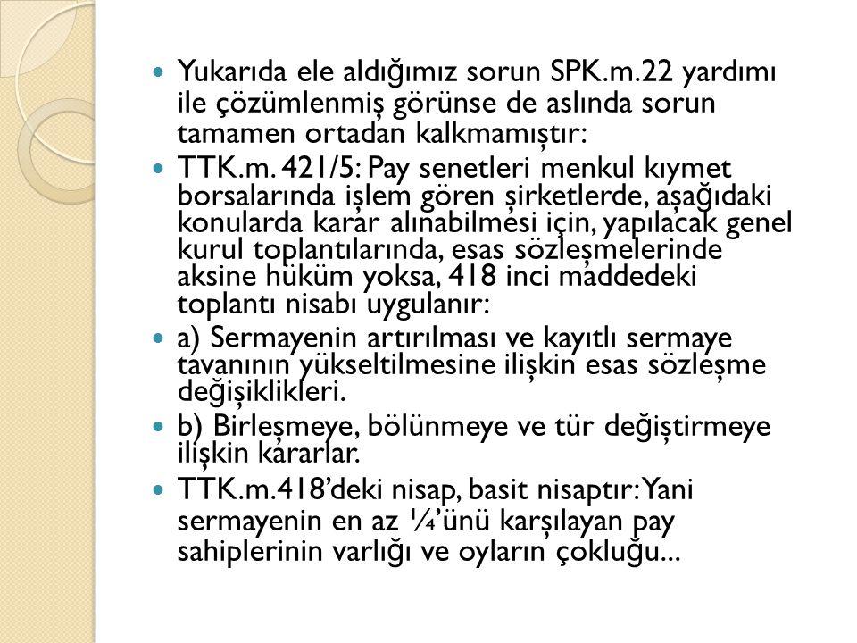 Yukarıda ele aldı ğ ımız sorun SPK.m.22 yardımı ile çözümlenmiş görünse de aslında sorun tamamen ortadan kalkmamıştır: TTK.m.