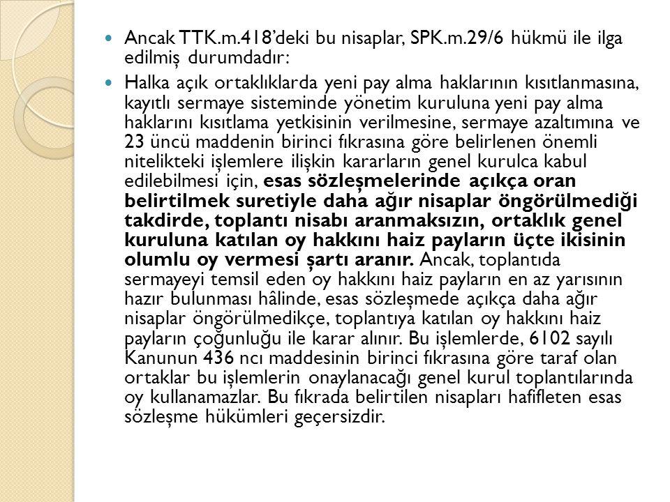 Ancak TTK.m.418'deki bu nisaplar, SPK.m.29/6 hükmü ile ilga edilmiş durumdadır: Halka açık ortaklıklarda yeni pay alma haklarının kısıtlanmasına, kayıtlı sermaye sisteminde yönetim kuruluna yeni pay alma haklarını kısıtlama yetkisinin verilmesine, sermaye azaltımına ve 23 üncü maddenin birinci fıkrasına göre belirlenen önemli nitelikteki işlemlere ilişkin kararların genel kurulca kabul edilebilmesi için, esas sözleşmelerinde açıkça oran belirtilmek suretiyle daha a ğ ır nisaplar öngörülmedi ğ i takdirde, toplantı nisabı aranmaksızın, ortaklık genel kuruluna katılan oy hakkını haiz payların üçte ikisinin olumlu oy vermesi şartı aranır.