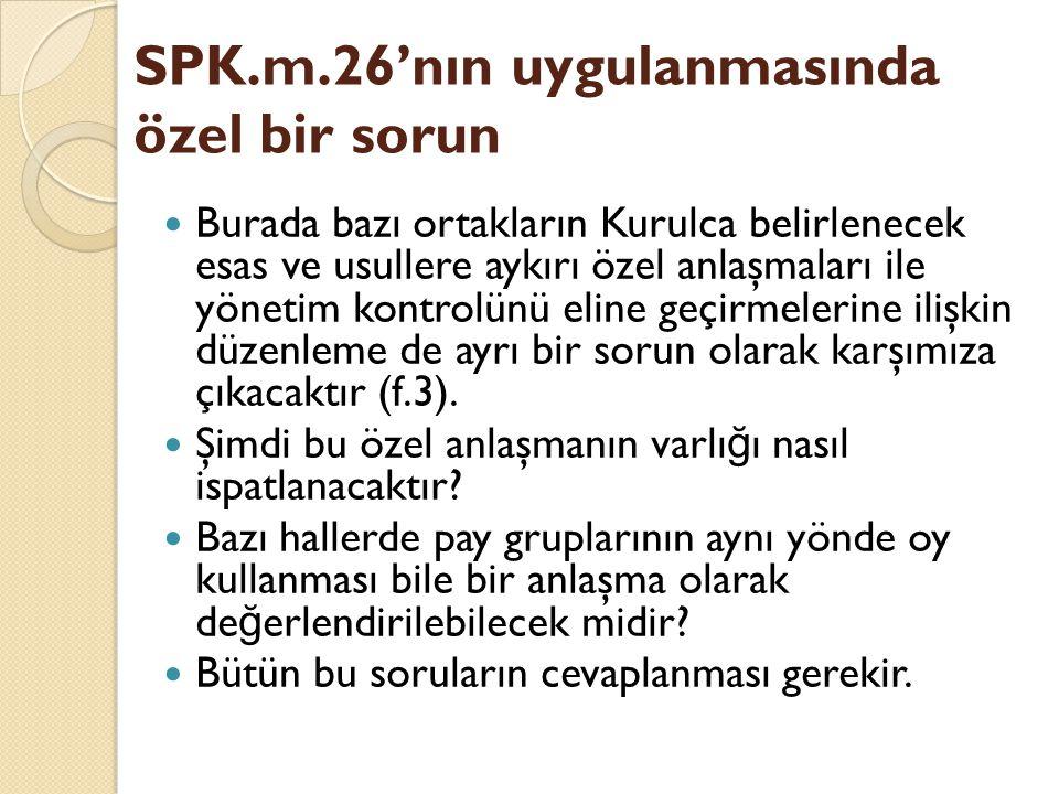 SPK.m.26'nın uygulanmasında özel bir sorun Burada bazı ortakların Kurulca belirlenecek esas ve usullere aykırı özel anlaşmaları ile yönetim kontrolünü eline geçirmelerine ilişkin düzenleme de ayrı bir sorun olarak karşımıza çıkacaktır (f.3).