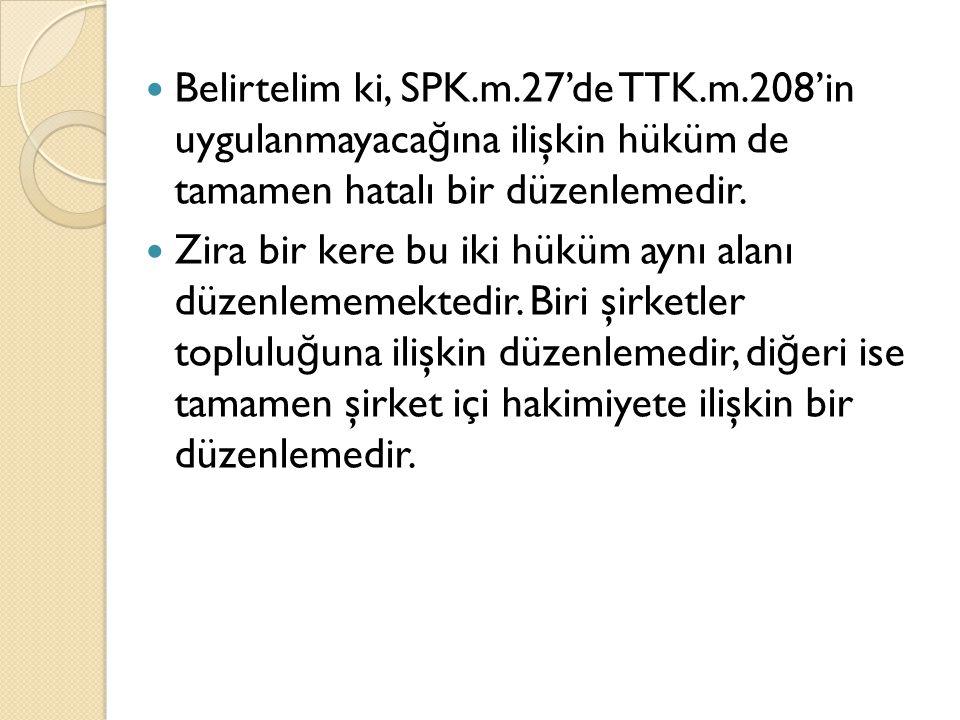 Belirtelim ki, SPK.m.27'de TTK.m.208'in uygulanmayaca ğ ına ilişkin hüküm de tamamen hatalı bir düzenlemedir.
