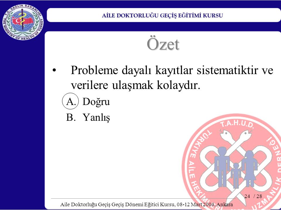 / 28 Aile Doktorluğu Geçiş Geçiş Dönemi Eğitici Kursu, 08-12 Mart 2004, Ankara 24 Özet Probleme dayalı kayıtlar sistematiktir ve verilere ulaşmak kola