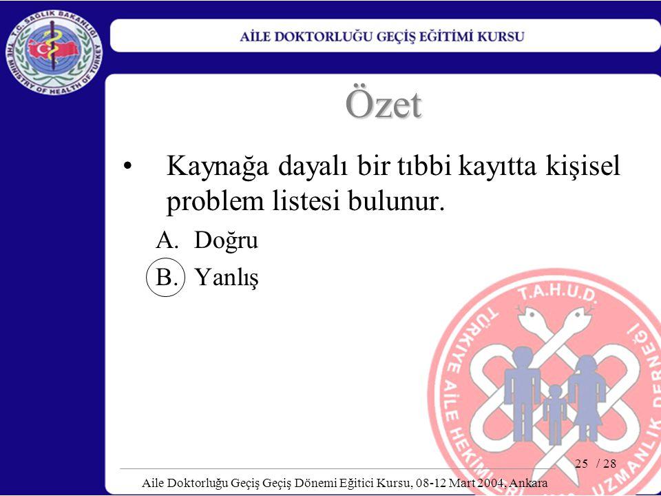 / 28 Aile Doktorluğu Geçiş Geçiş Dönemi Eğitici Kursu, 08-12 Mart 2004, Ankara 25 Özet Kaynağa dayalı bir tıbbi kayıtta kişisel problem listesi bulunu