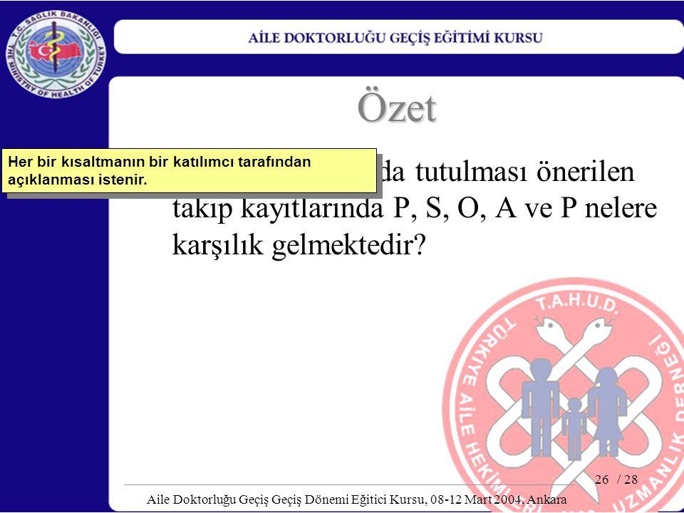 / 28 Aile Doktorluğu Geçiş Geçiş Dönemi Eğitici Kursu, 08-12 Mart 2004, Ankara 26 Özet PSOAP formatında tutulması önerilen takip kayıtlarında P, S, O,