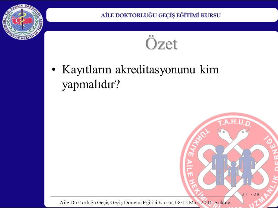 / 28 Aile Doktorluğu Geçiş Geçiş Dönemi Eğitici Kursu, 08-12 Mart 2004, Ankara 27 Özet Kayıtların akreditasyonunu kim yapmalıdır?