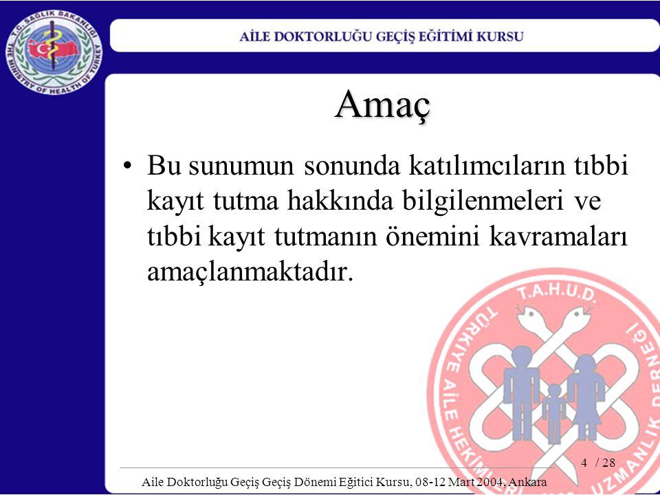 / 28 Aile Doktorluğu Geçiş Geçiş Dönemi Eğitici Kursu, 08-12 Mart 2004, Ankara 4 Amaç Bu sunumun sonunda katılımcıların tıbbi kayıt tutma hakkında bil