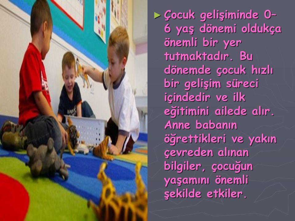 ► Çocuk gelişiminde 0– 6 yaş dönemi oldukça önemli bir yer tutmaktadır. Bu dönemde çocuk hızlı bir gelişim süreci içindedir ve ilk eğitimini ailede al