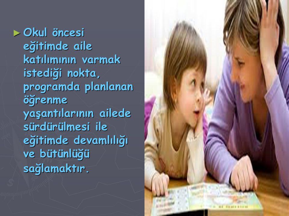 ► Okul öncesi eğitimde aile katılımının varmak istediği nokta, programda planlanan öğrenme yaşantılarının ailede sürdürülmesi ile eğitimde devamlılığı