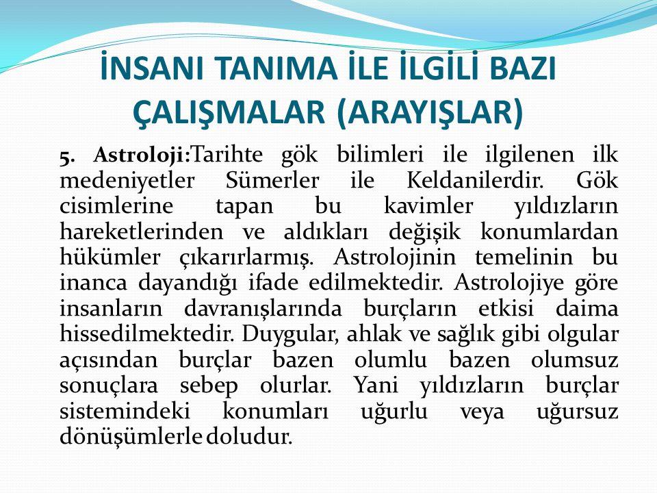 İNSANI TANIMA İLE İLGİLİ BAZI ÇALIŞMALAR (ARAYIŞLAR) 5. Astroloji: Tarihte gök bilimleri ile ilgilenen ilk medeniyetler Sümerler ile Keldanilerdir. Gö