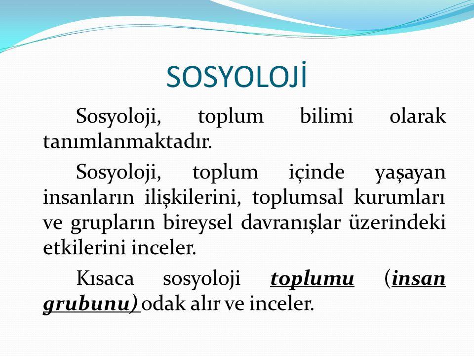 SOSYOLOJİ Sosyoloji, toplum bilimi olarak tanımlanmaktadır. Sosyoloji, toplum içinde yaşayan insanların ilişkilerini, toplumsal kurumları ve grupların
