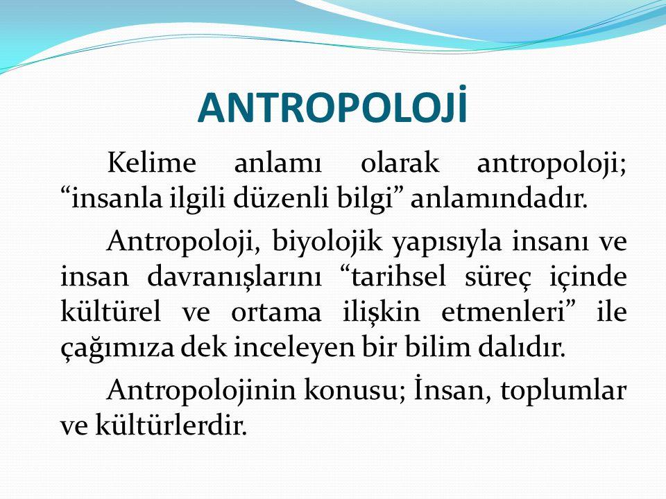 """ANTROPOLOJİ Kelime anlamı olarak antropoloji; """"insanla ilgili düzenli bilgi"""" anlamındadır. Antropoloji, biyolojik yapısıyla insanı ve insan davranışla"""