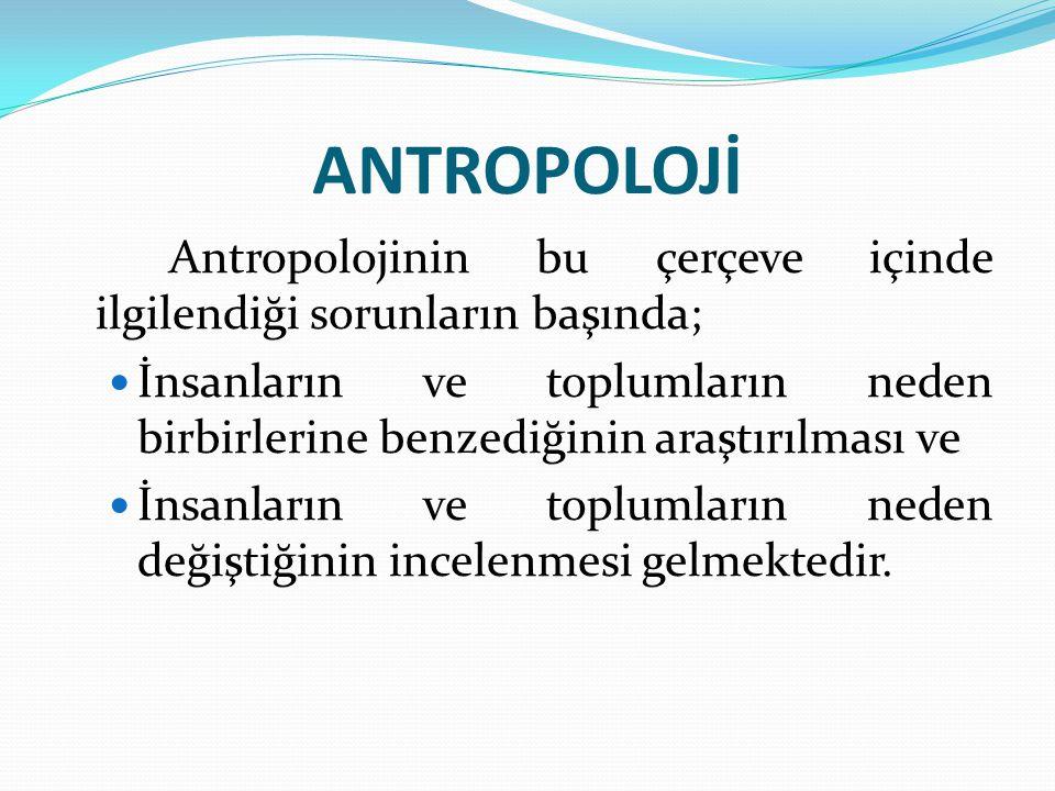 ANTROPOLOJİ Antropolojinin bu çerçeve içinde ilgilendiği sorunların başında; İnsanların ve toplumların neden birbirlerine benzediğinin araştırılması v