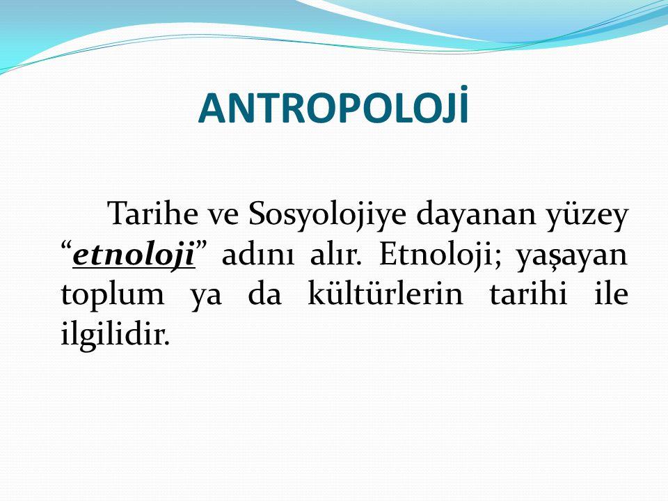 """ANTROPOLOJİ Tarihe ve Sosyolojiye dayanan yüzey """"etnoloji"""" adını alır. Etnoloji; yaşayan toplum ya da kültürlerin tarihi ile ilgilidir."""