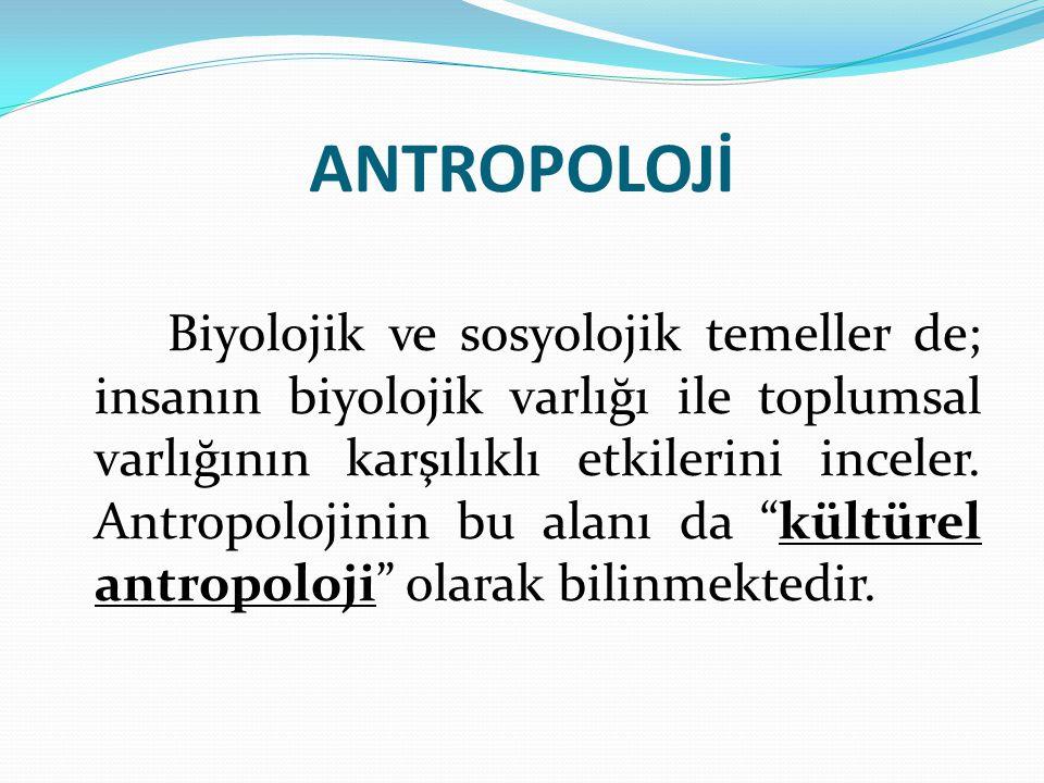 ANTROPOLOJİ Biyolojik ve sosyolojik temeller de; insanın biyolojik varlığı ile toplumsal varlığının karşılıklı etkilerini inceler. Antropolojinin bu a