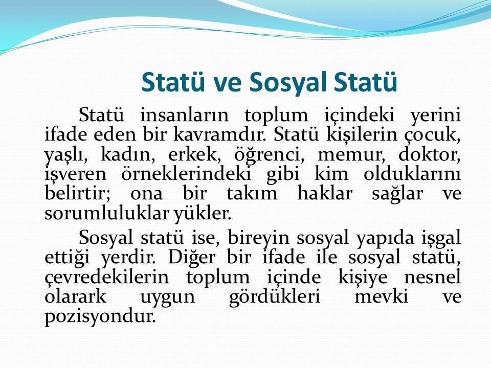 Statü ve Sosyal Statü Statü insanların toplum içindeki yerini ifade eden bir kavramdır. Statü kişilerin çocuk, yaşlı, kadın, erkek, öğrenci, memur, do