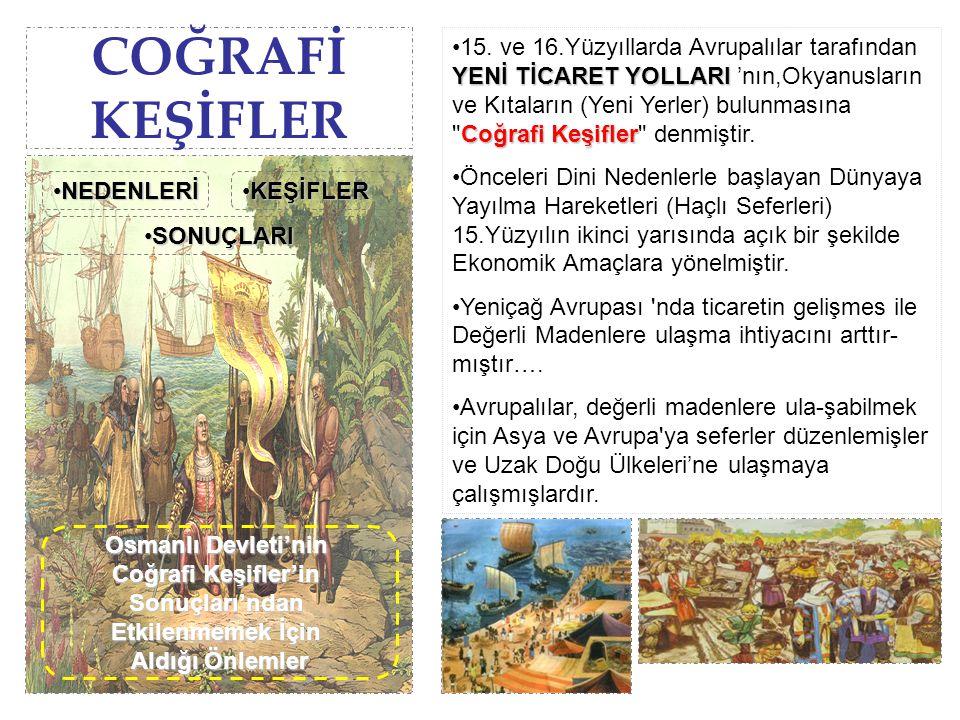 COĞRAFİ KEŞİFLER Doğu Ülkelerinin zenginliği ve fakir olan Avrupalılar'ın buralara gitmek için yeni yollar aramaları Türkler'in İpek ve Baharat yollarına hakim olmaları İstanbul'un Fethi 'yle Önemli Ticaret Yolları 'nın Türklerin kontrolüne geçmesi ve bundan dolayı da Avrupalılar 'ın Yeni Yol ihtiyaçlarının ortaya çıkması Hıristiyanlığı yayma düşüncesi Avrupa'da Değerli Madenlerin az olması Avrupa'da bazı kralların gemicileri desteklemesi ve cesaret vermesi Doğudan (Çin ve Hindistan) Avrupa'ya gelen malların elden ele geçmesi nedeniyle pahalıya mal olması Coğrafi KeşiflerCoğrafi KeşiflerCoğrafi KeşiflerCoğrafi Keşifler Coğrafi Keşifler'in NedenleriCoğrafi Keşifler'in NedenleriCoğrafi Keşifler'in NedenleriCoğrafi Keşifler'in Nedenleri