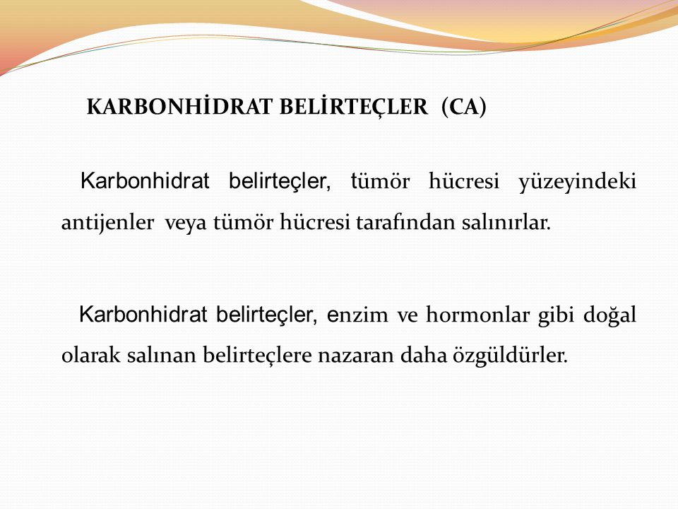 Müsin türü karbonhidrat belirteçler: İsim: Kanser tipi: CA 15-3 ------------- Meme, over CA 125 ------------- Over, endometrium, fallop tüp CA 549 ------------- Meme, over CA 27.29 ------------- Meme MCA(mucine like carcinoma-associated antigen)---Meme, over DU-PAN- 2 ------------- Pankreas, akciğer, over, gastrointestinal sistem