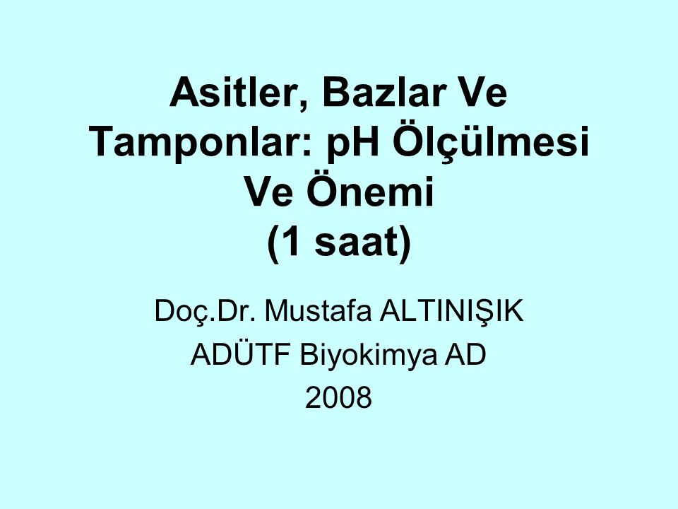 Asitler, Bazlar Ve Tamponlar: pH Ölçülmesi Ve Önemi (1 saat) Doç.Dr. Mustafa ALTINIŞIK ADÜTF Biyokimya AD 2008