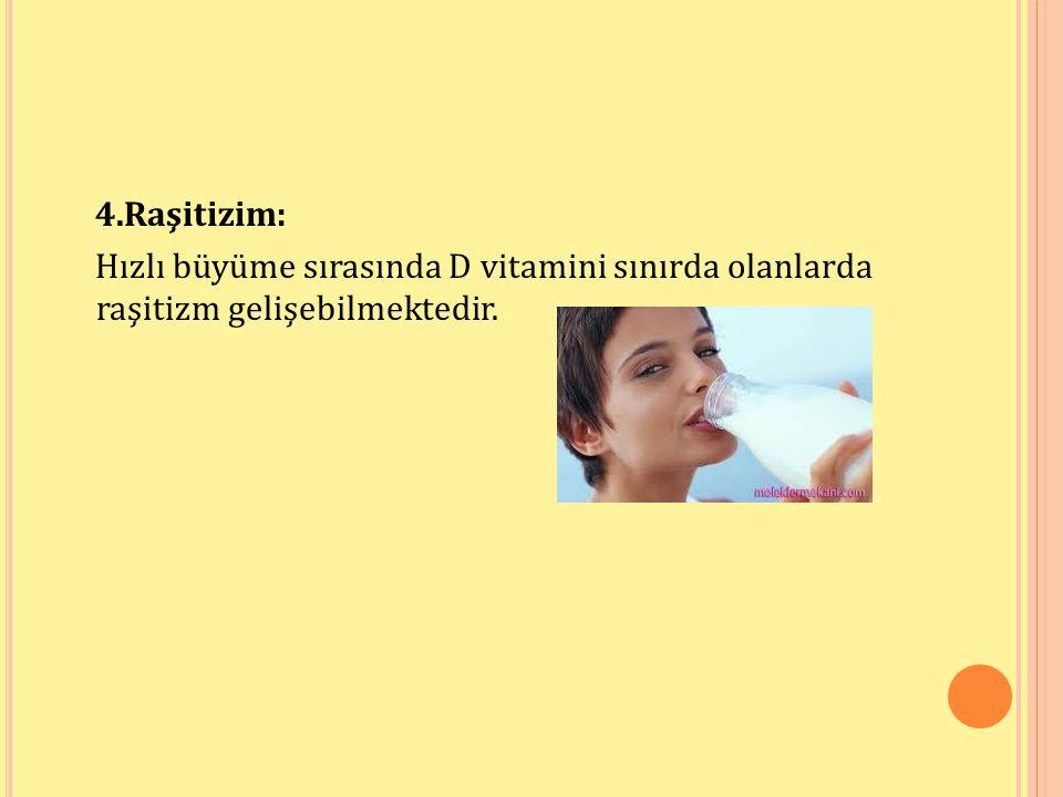 4.Raşitizim: Hızlı büyüme sırasında D vitamini sınırda olanlarda raşitizm gelişebilmektedir.