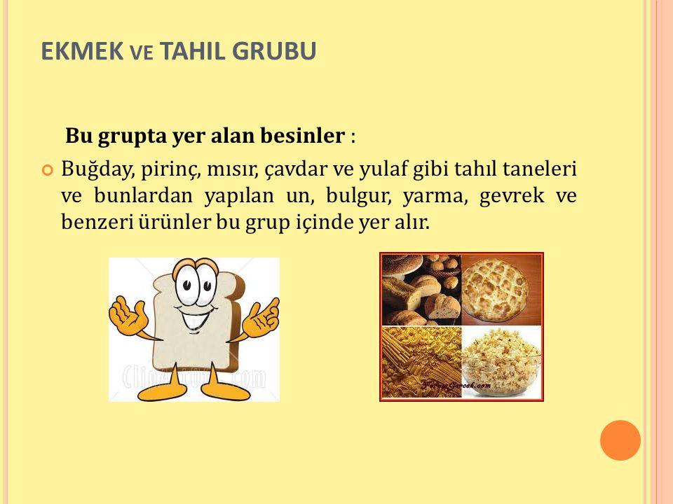 EKMEK VE TAHIL GRUBU Bu grupta yer alan besinler : Buğday, pirinç, mısır, çavdar ve yulaf gibi tahıl taneleri ve bunlardan yapılan un, bulgur, yarma,