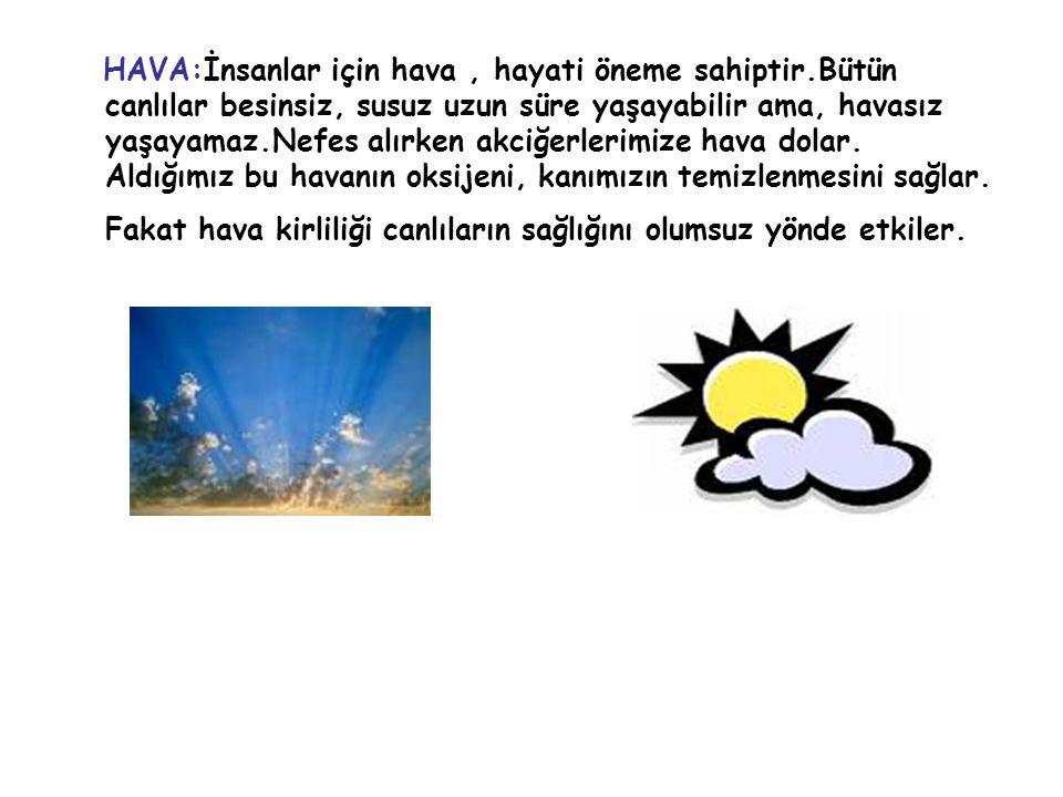 HAVA:İnsanlar için hava, hayati öneme sahiptir.Bütün canlılar besinsiz, susuz uzun süre yaşayabilir ama, havasız yaşayamaz.Nefes alırken akciğerlerimi
