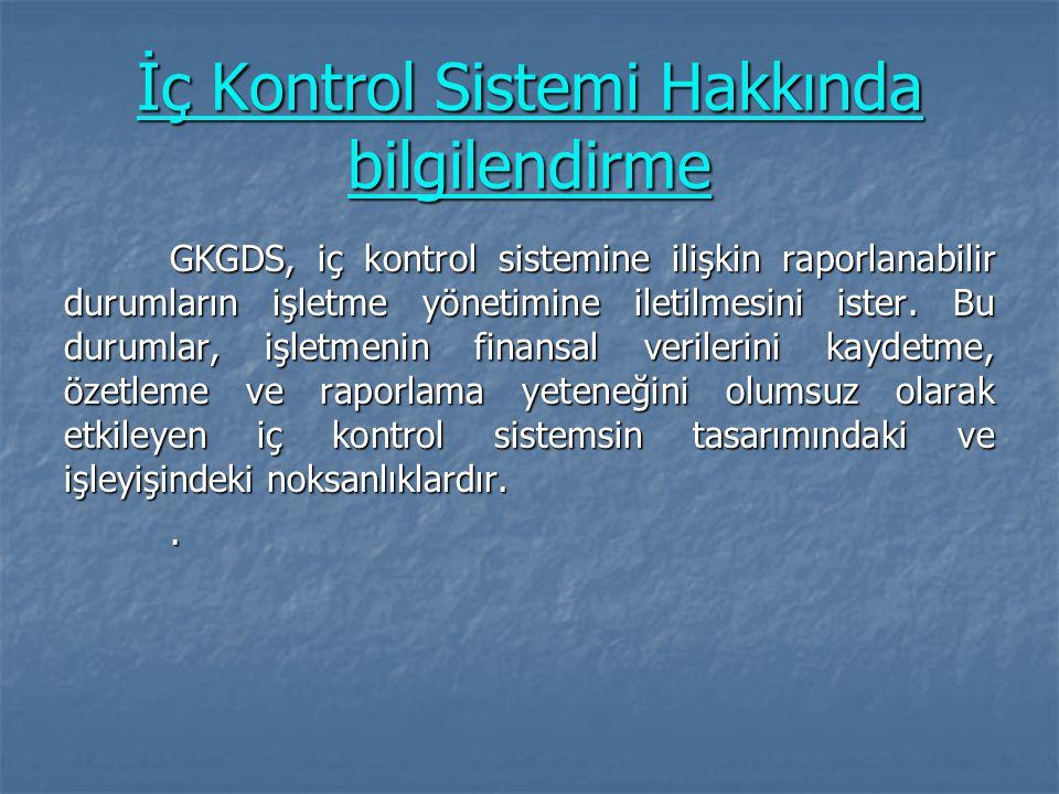 İç Kontrol Sistemi Hakkında bilgilendirme GKGDS, iç kontrol sistemine ilişkin raporlanabilir durumların işletme yönetimine iletilmesini ister. Bu duru