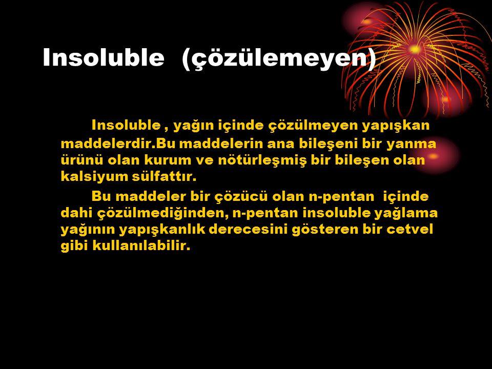 Insoluble (çözülemeyen) Insoluble, yağın içinde çözülmeyen yapışkan maddelerdir.Bu maddelerin ana bileşeni bir yanma ürünü olan kurum ve nötürleşmiş bir bileşen olan kalsiyum sülfattır.