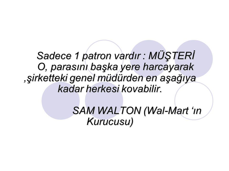 Sadece 1 patron vardır : MÜŞTERİ O, parasını başka yere harcayarak,şirketteki genel müdürden en aşağıya kadar herkesi kovabilir. SAM WALTON (Wal-Mart